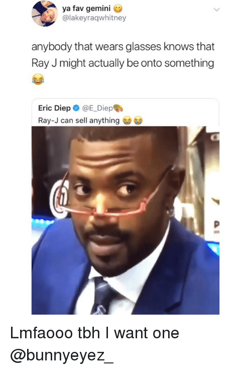 Lmfaooo: ya fav gemini C  @lakeyraqwhitney  anybody that wears glasses knows that  Ray J might actually be onto something  Eric Diep @E_Diepe  Ray-J can sell anything Lmfaooo tbh I want one @bunnyeyez_