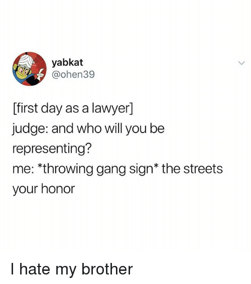 Lawyer, Memes, and Streets: yabkat  @ohen39  [first day as a lawyer]  judge: and who will you be  representing?  me: *throwing gang sign* the streets  your honor I hate my brother