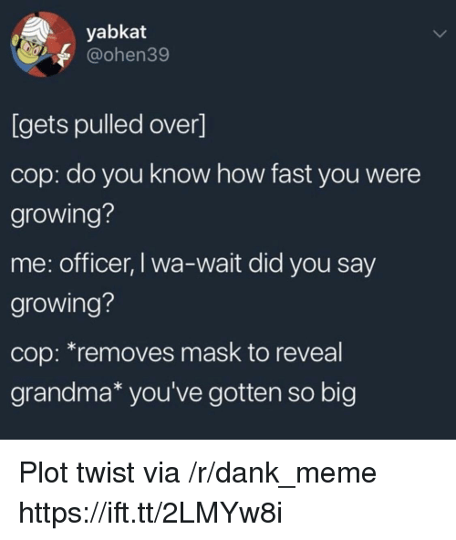 Dank, Grandma, and Meme: yabkat  @ohen39  [gets pulled over]  cop: do you know how fast you were  growing?  me: officer, I wa-wait did you say  growing?  cop: *removes mask to reveal  grandma* you've gotten so big Plot twist via /r/dank_meme https://ift.tt/2LMYw8i
