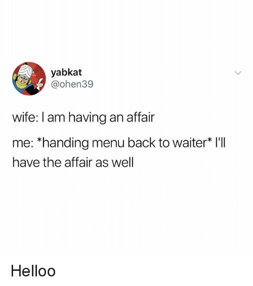 "Memes, Wife, and Back: yabkat  @ohen39  wife: I am having an affair  me: ""handing menu back to waiter* I'I  have the affair as well Helloo"