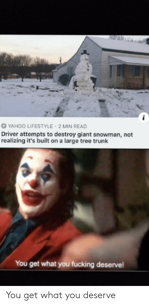 Lifestyle: YAHOO LIFESTYLE 2 MIN READ  Driver attempts to destroy giant snowman, not  realizing it's built on a large tree trunk  You get what you fucking deserve! You get what you deserve