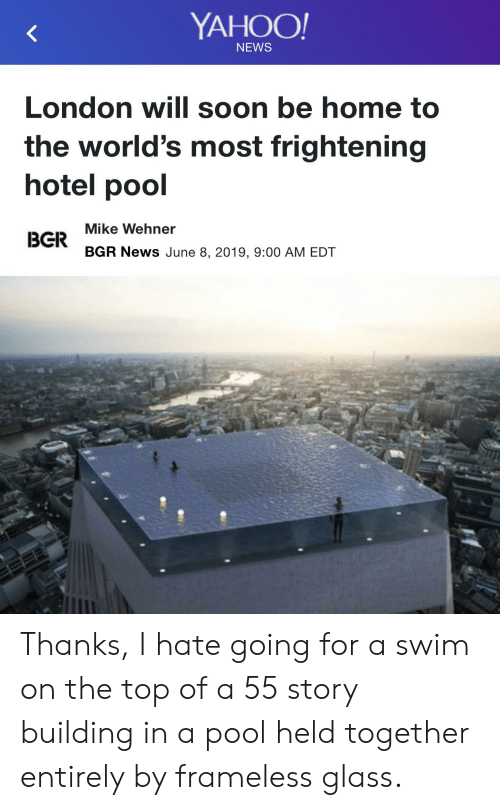News, Soon..., and Home: YAHOO!  NEWS  London will soon be home to  the world's most frightening  hotel pool  Mike Wehner  BGR  BGR News June 8, 2019, 9:00 AM EDT Thanks, I hate going for a swim on the top of a 55 story building in a pool held together entirely by frameless glass.