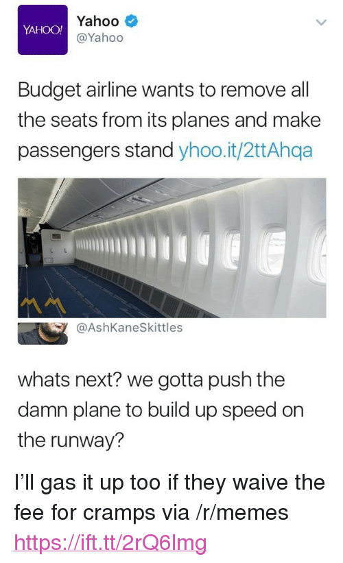 "Memes, Budget, and Yahoo: Yahoo  @Yahoo  YAHOO!  Budget airline wants to remove all  the seats from its planes and make  passengers stand yhoo.it/2ttAhqa  @AshKaneSkittles  whats next? we gotta push the  damn plane to build up speed on  the runway? <p>I'll gas it up too if they waive the fee for cramps via /r/memes <a href=""https://ift.tt/2rQ6lmg"">https://ift.tt/2rQ6lmg</a></p>"