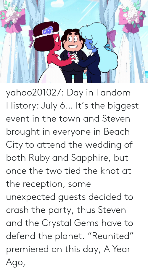 "Party, Tumblr, and Beach: yahoo201027:  Day in Fandom History: July 6… It's the biggest event in the town and Steven brought in everyone in Beach City to attend the wedding of both Ruby and Sapphire, but once the two tied the knot at the reception, some unexpected guests decided to crash the party, thus Steven and the Crystal Gems have to defend the planet. ""Reunited"" premiered on this day, A Year Ago,"