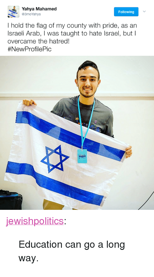 "Tumblr, Blog, and Http: Yahya Mahamed  @3moYahya  Following  I hold the flag of my county with pride, as an  Israeli Arab, I was taught to hate Israel, but I  overcame the hatred!  <p><a href=""http://jewishpolitics.tumblr.com/post/159977718858/education-can-go-a-long-way"" class=""tumblr_blog"">jewishpolitics</a>:</p>  <blockquote><p>Education can go a long way. </p></blockquote>"