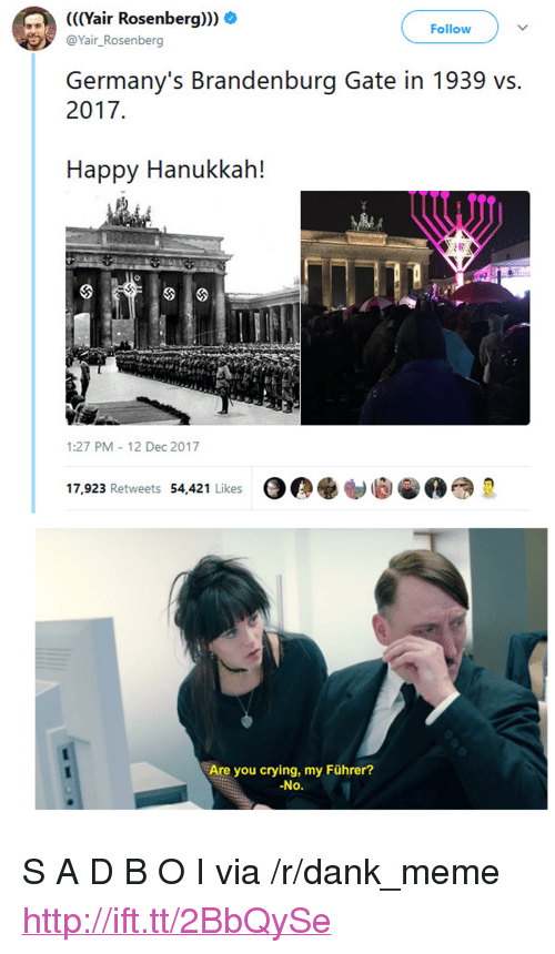 "Crying, Dank, and Meme: (((Yair Rosenberg))) O  @Yair_Rosenberg  Follow  Germany's Brandenburg Gate in 1939 vs.  2017  Happy Hanukkah!  1:27 PM 12 Dec 2017  17,923 Retweets 54,421 Likes  Are you crying, my Führer?  No. <p>S A D B O I via /r/dank_meme <a href=""http://ift.tt/2BbQySe"">http://ift.tt/2BbQySe</a></p>"