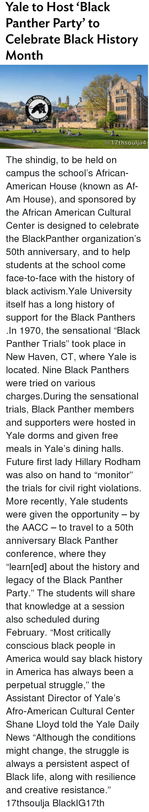 """Creativer: Yale to Host Black  Panther Party"""" to  Celebrate Black History  Month  PANTHER  MOTHER PO  @17thsoulja The shindig, to be held on campus the school's African-American House (known as Af-Am House), and sponsored by the African American Cultural Center is designed to celebrate the BlackPanther organization's 50th anniversary, and to help students at the school come face-to-face with the history of black activism.Yale University itself has a long history of support for the Black Panthers .In 1970, the sensational """"Black Panther Trials"""" took place in New Haven, CT, where Yale is located. Nine Black Panthers were tried on various charges.During the sensational trials, Black Panther members and supporters were hosted in Yale dorms and given free meals in Yale's dining halls. Future first lady Hillary Rodham was also on hand to """"monitor"""" the trials for civil right violations. More recently, Yale students were given the opportunity – by the AACC – to travel to a 50th anniversary Black Panther conference, where they """"learn[ed] about the history and legacy of the Black Panther Party."""" The students will share that knowledge at a session also scheduled during February. """"Most critically conscious black people in America would say black history in America has always been a perpetual struggle,"""" the Assistant Director of Yale's Afro-American Cultural Center Shane Lloyd told the Yale Daily News """"Although the conditions might change, the struggle is always a persistent aspect of Black life, along with resilience and creative resistance."""" 17thsoulja BlackIG17th"""
