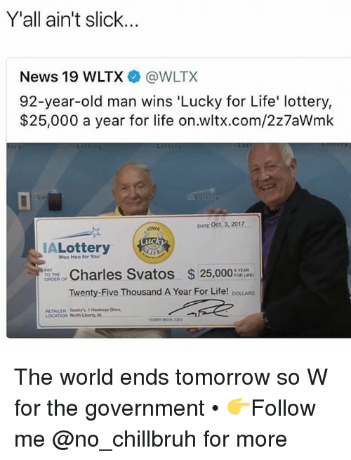 Funny, Life, and Lottery: Y'all ain't slick...  News 19 WLTX @WLTX  92-year-old man wins 'Lucky for Life' lottery,  $25,000 a year for life on.wltx.com/2z7aWmk  Lo  OWA  OATE Oct. 3, 2017  tC  ALottery  Woo Hoo for You  ORTERO. Charles Svatos $25,000%  PAY  TO THE  A YEAR  FOR LIFE  Twenty-Five Thousand A Year For Life! DOLLARS  RETAILER Gasby's1 Hawkaye Drive  LOCATION North Liberty A The world ends tomorrow so W for the government • 👉Follow me @no_chillbruh for more