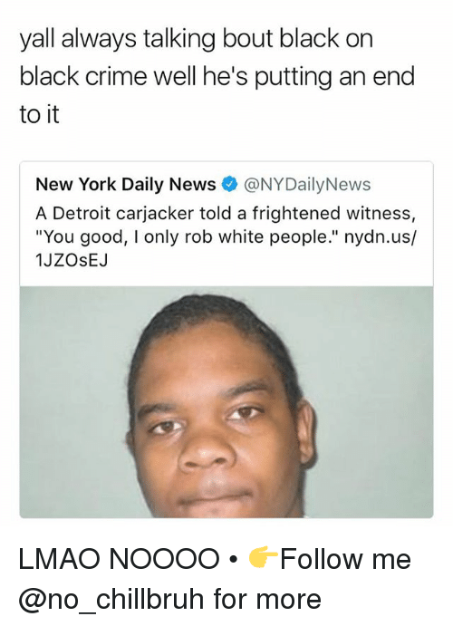 "Crime, Detroit, and Funny: yall always talking bout black on  black crime well he's putting an end  to it  New York Daily News @NYDailyNews  A Detroit carjacker told a frightened witness,  ""You good, I only rob white people."" nydn.us/  1JZOsEJ LMAO NOOOO • 👉Follow me @no_chillbruh for more"
