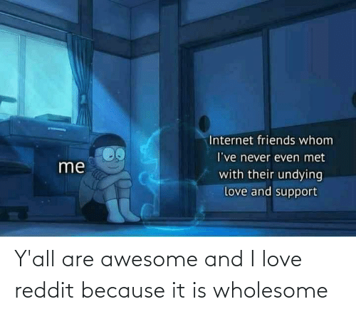 reddit: Y'all are awesome and I love reddit because it is wholesome