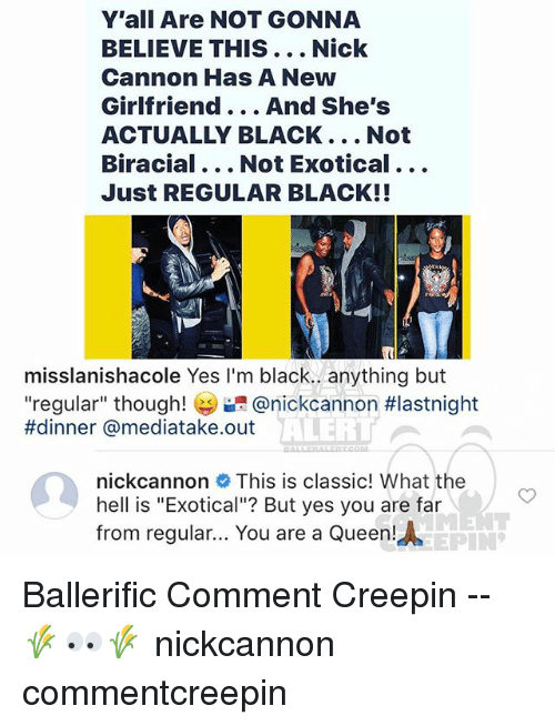 "nick cannon: Y'all Are NOT GONNA  BELIEVE THIS... Nick  Cannon Has A New  Girlfriend... And She's  ACTUALLY BLACK... Not  Biracial... Not Exotical...  Just REGULAR BLACK!!  misslanishacole Yes I'm black.. anything but  ""regular"" though! @nickcannon #lastnight  #dinner @mediatake.out  ALERI  nickcannon This is classic! What the  hell is ""Exotical""? But yes you are far  from regular... You are a Queen!  AEPIN Ballerific Comment Creepin -- 🌾👀🌾 nickcannon commentcreepin"