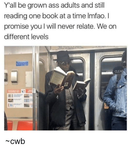 Ass, Book, and Time: Y'all be grown ass adults and still  reading one book at a time Imfao.I  promise you l will never relate. We on  different levels ~cwb