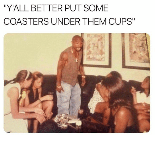 """Dank, 🤖, and Them: """"Y'ALL BETTER PUT SOME  COASTERS UNDER THEM CUPS"""""""