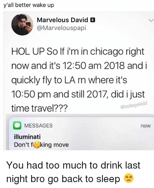 Chicago, Funny, and Illuminati: y'all better wake up  Marvelous David E  @Marvelouspapi  HOL UP So If i'm in chicago right  now and it's 12:50 am 2018 and i  quickly fly to LA rn where it's  10:50 pm and still 2017, did i just  time travel???  @kollege  MESSAGES  illuminati  Don't fking move  now You had too much to drink last night bro go back to sleep 😒
