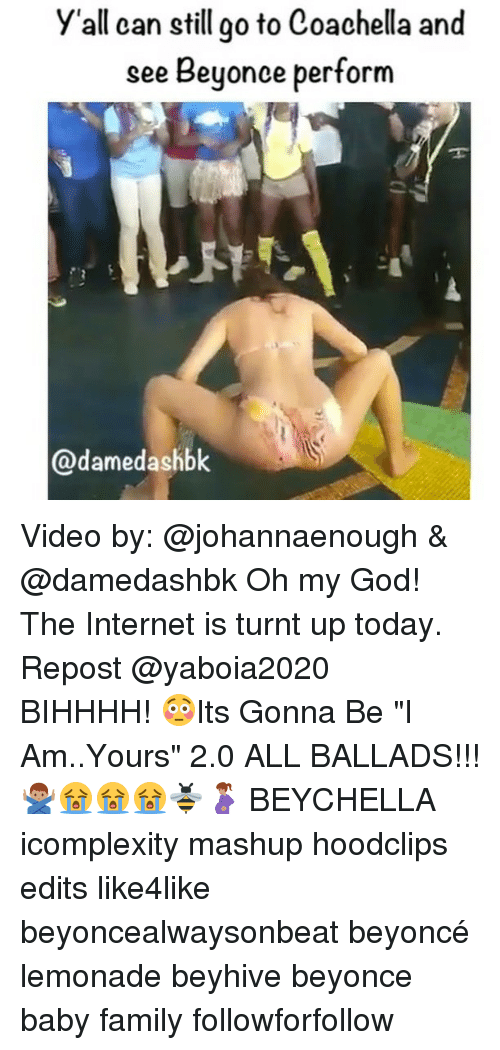 "Coachella, Memes, and Beyonce Performance: y'all can still go to Coachella and  see Beyonce perform  ame Video by: @johannaenough & @damedashbk Oh my God! The Internet is turnt up today. Repost @yaboia2020 ・・・ BIHHHH! 😳Its Gonna Be ""I Am..Yours"" 2.0 ALL BALLADS!!! 🙅🏽‍♂️😭😭😭🐝🤰🏽 BEYCHELLA icomplexity mashup hoodclips edits like4like beyoncealwaysonbeat beyoncé lemonade beyhive beyonce baby family followforfollow"