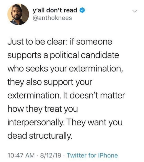 Candidate: y'all don't read  @anthoknees  Just to be clear: if someone  supports a political candidate  who seeks your extermination,  they also support your  extermination. It doesn't matter  how they treat you  interpersonally. They want you  dead structurally.  10:47 AM 8/12/19 Twitter for iPhone