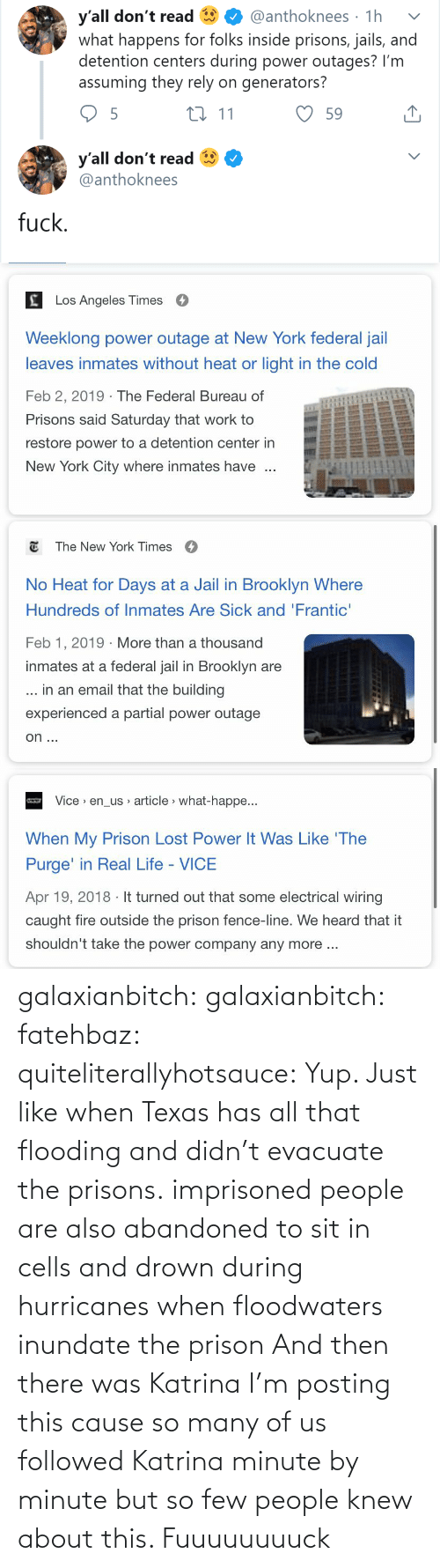yup: y'all don't read  what happens for folks inside prisons, jails, and  detention centers during power outages? I'm  assuming they rely on generators?  @anthoknees · 1h  27 11  59  y'all don't read  @anthoknees  fuck.   Los Angeles Times  Weeklong power outage at New York federal jail  leaves inmates without heat or light in the cold  Feb 2, 2019 · The Federal Bureau of  Prisons said Saturday that work to  restore power to a detention center in  New York City where inmates have   E The New York Times  O  No Heat for Days at a Jail in Brooklyn Where  Hundreds of Inmates Are Sick and 'Frantic'  Feb 1, 2019 · More than a thousand  inmates at a federal jail in Brooklyn are  ... in an email that the building  experienced a partial power outage  on ...   Vice > en_us article > what-happe...  When My Prison Lost Power It Was Like 'The  Purge' in Real Life - VICE  Apr 19, 2018 · It turned out that some electrical wiring  caught fire outside the prison fence-line. We heard that it  shouldn't take the power company any more .. galaxianbitch: galaxianbitch:   fatehbaz:  quiteliterallyhotsauce:   Yup. Just like when Texas has all that flooding and didn't evacuate the prisons.   imprisoned people are also abandoned to sit in cells and drown during hurricanes when floodwaters inundate the prison   And then there was Katrina        I'm posting this cause so many of us followed Katrina minute by minute but so few people knew about this.    Fuuuuuuuuck