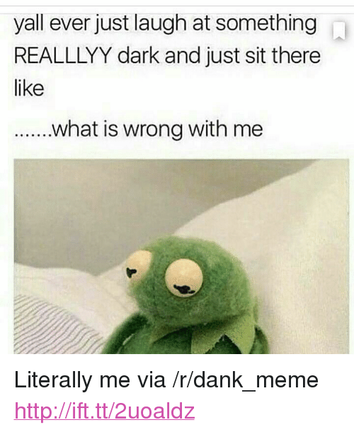 "Dank, Meme, and Http: yall ever just laugh at something  REALLLYY dark and just sit there  like <p>Literally me via /r/dank_meme <a href=""http://ift.tt/2uoaldz"">http://ift.tt/2uoaldz</a></p>"