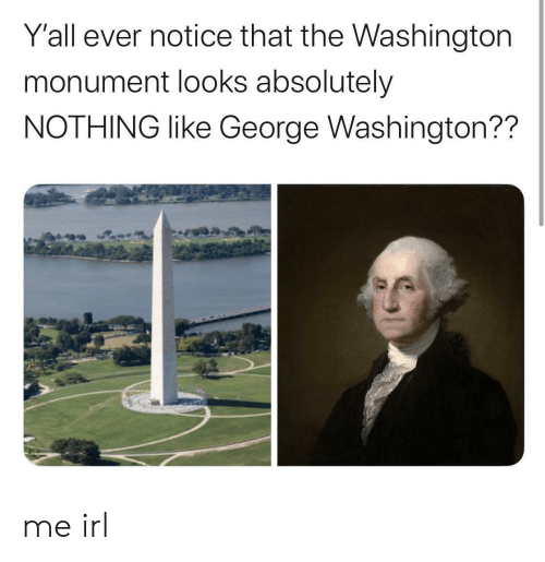 George Washington, Irl, and Me IRL: Y'all ever notice that the Washington  monument looks absolutely  NOTHING like George Washington?? me irl