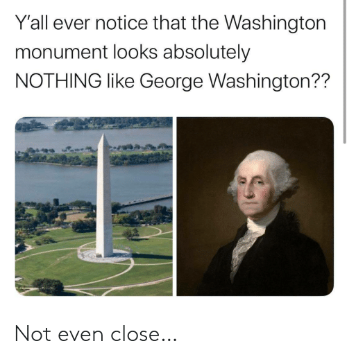 George Washington, Washington, and Washington Monument: Y'all ever notice that the Washington  monument looks absolutely  NOTHING like George Washington?? Not even close…