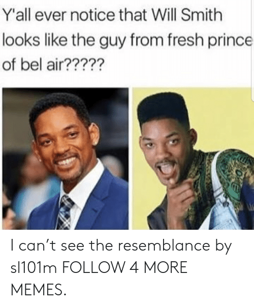 Dank, Fresh, and Fresh Prince of Bel-Air: Y'all ever notice that Will Smith  looks like the guy from fresh prince  of bel air????? I can't see the resemblance by sl101m FOLLOW 4 MORE MEMES.
