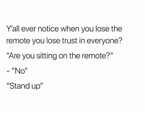 """You, Stand Up, and Stand: Y'all ever notice when you lose the  remote you lose trust in everyone?  """"Are you sitting on the remote?'""""  """"No""""  """"Stand up"""""""