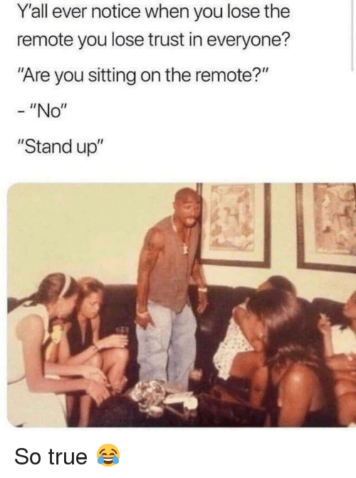 """True, You, and Stand Up: Y'all ever notice when you lose the  remote you lose trust in everyone?  Are you sitting on the remote?""""  - """"No""""  """"Stand up"""" So true 😂"""