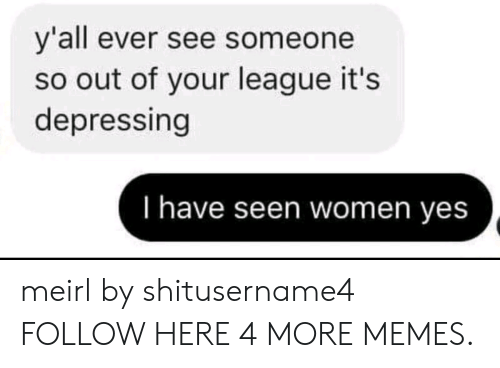 Dank, Memes, and Target: y'all ever see someone  so out of your league it's  depressing  I have seen women yes meirl by shitusername4 FOLLOW HERE 4 MORE MEMES.