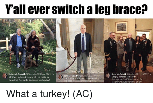"""7/11, Beautiful, and Memes: Y'all ever switch a leg brace?  John McCain@SenJohnMcCain 5hs  Mother, father & puppy of the bride in  beautiful Cornville #Arizona yesterday!  John McCain。@ SenJolike. """"7/11/  I can't tell you how much I hate wearingg  this boot! n  John McCain @SenJohnM..-15/11/17 v  Deeply honored to be with  @ArmyChiefStaff &@USArmy for  tonight's Salute from the Chief What a turkey! (AC)"""