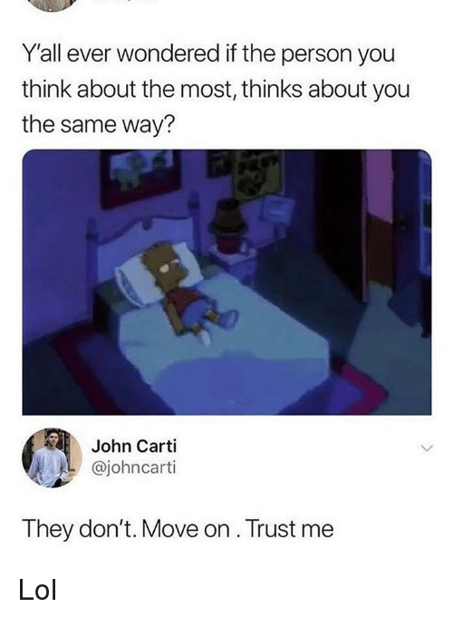Lol, Memes, and 🤖: Y'all ever wondered if the person you  think about the most, thinks about you  the same way?  John Carti  @johncarti  They don't. Move on . Trust me Lol