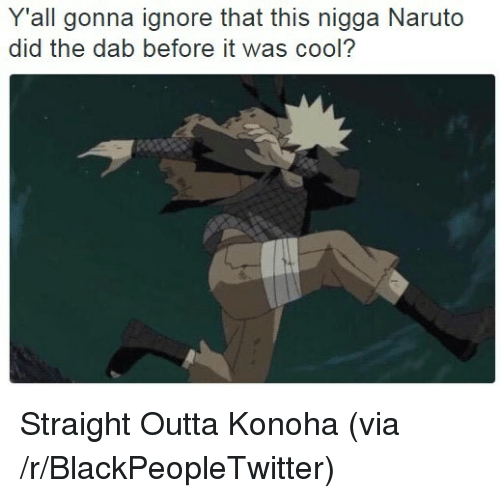 the dab: Y'all gonna ignore that this nigga Naruto  did the dab before it was cool? <p>Straight Outta Konoha (via /r/BlackPeopleTwitter)</p>