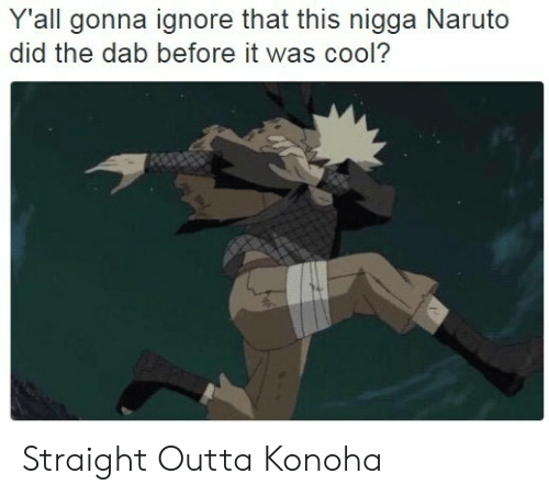 the dab: Y'all gonna ignore that this nigga Naruto  did the dab before it was cool? Straight Outta Konoha