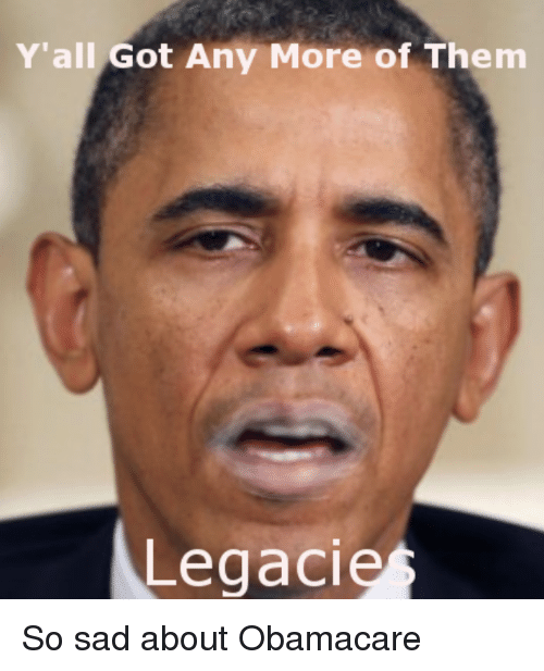 Obamacare, Sad, and Got: Y'all Got Any More of Them  Legacie
