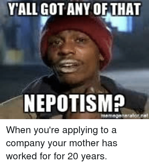 Népotisme: YALL GOT ANY OFTHAT  NEPOTISM?  memegsnerator.net When you're applying to a company your mother has worked for for 20 years.