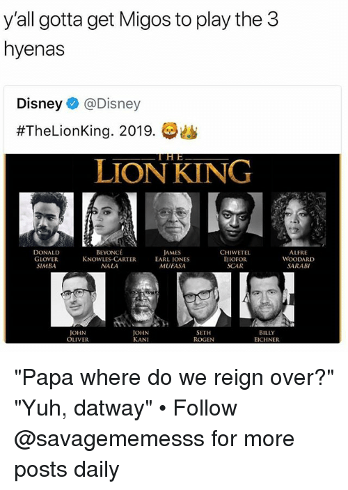 """Beyonce, Disney, and Donald Glover: y'all gotta get Migos to play the3  hyenas  Disney@Disney  #TheLionKing. 2019.  LION KING  DONALD  GLOVER  SIMBA  BEYONCÉ  KNOWLES-CARTER  NALA  AMES  EARL IONES  MUFASA  CHIWETEL  EJIOFOR  SCAR  ALFRE  WOODARD  SARABI  JOHN  OLIVER  JOHN  KANI  SETH  ROGEN  BILLY  EICHNER """"Papa where do we reign over?"""" """"Yuh, datway"""" • Follow @savagememesss for more posts daily"""