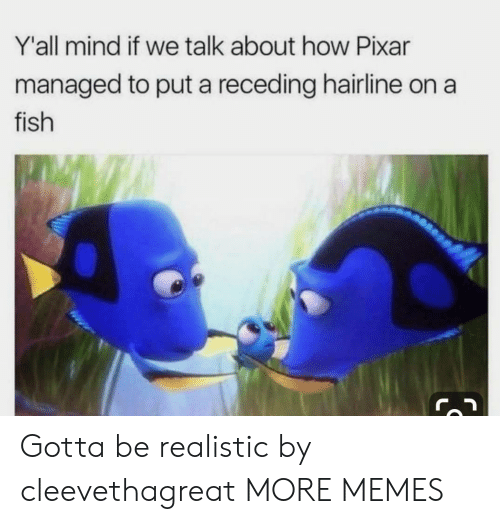Hairline: Y'all mind if we talk about how Pixar  managed to put a receding hairline on a  fish  IS Gotta be realistic by cleevethagreat MORE MEMES