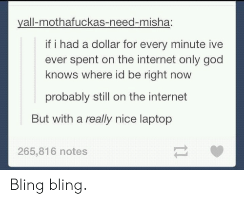 misha: yall-mothafuckas-need-misha:  if i had a dollar for every minute ive  ever spent on the internet only god  knows where id be right novw  probably still on the internet  But with a really nice laptop  265,816 notes Bling bling.