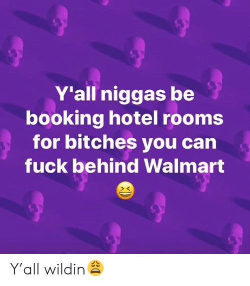 Walmart, Booking, and Fuck: Y'all niggas be  booking hotel rooms  for bitches you can  fuck behind Walmart Y'all wildin😩
