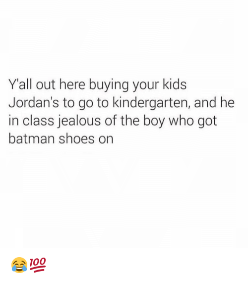 Jordans: Yall out here buying your kids  Jordan's to go to kindergarten, and he  in class jealous of the boy who got  batman shoes on 😂💯