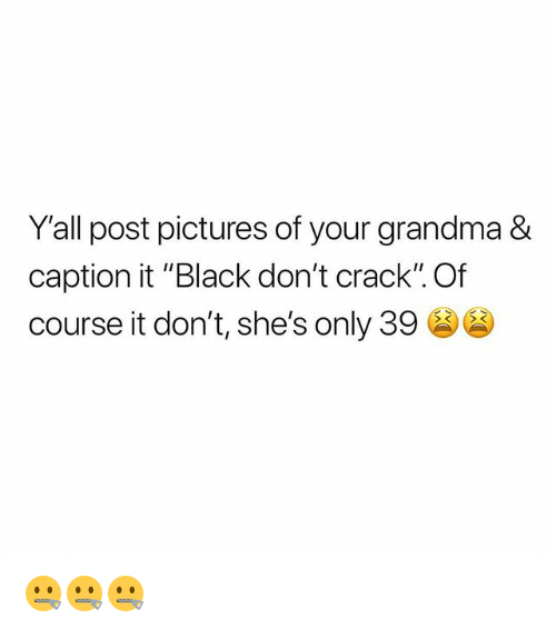 "Grandma, Memes, and Black: Y'all post pictures of your grandma &  caption it ""Black don't crack"". Of  course it don't, she's only 39 (96 🤐🤐🤐"