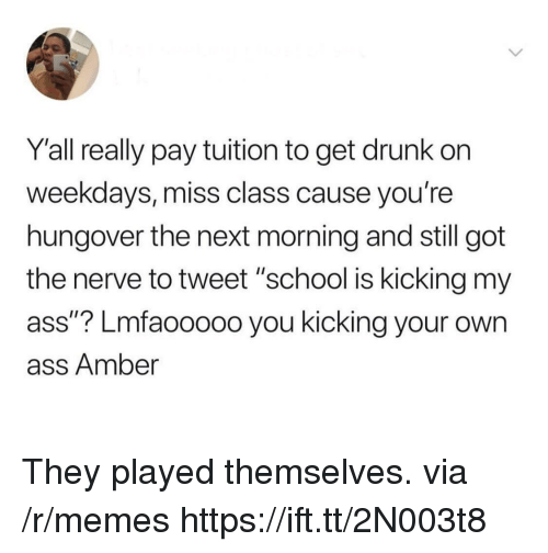 "Ass, Drunk, and Memes: Y'all really pay tuition to get drunk on  weekdays, miss class cause you're  hungover the next morning and still got  the nerve to tweet ""school is kicking my  ass""? Lmfaooooo you kicking your own  ass Amber They played themselves. via /r/memes https://ift.tt/2N003t8"