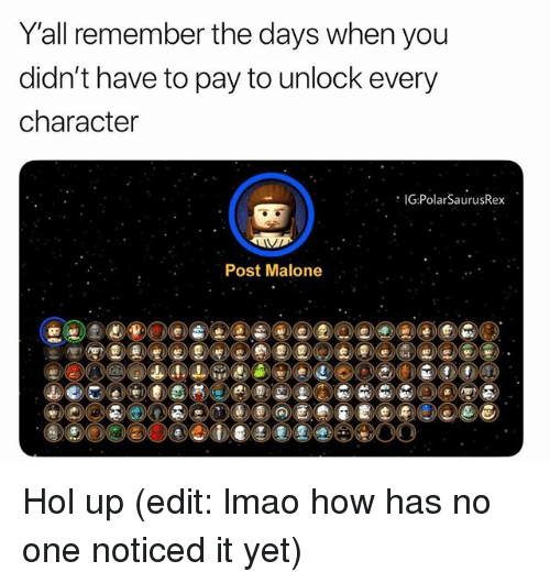 Lmao, Memes, and Post Malone: Y'all remember the davs when vou  didn't have to pay to unlock every  character  IG:PolarSaurusRex  Post Malone Hol up (edit: lmao how has no one noticed it yet)