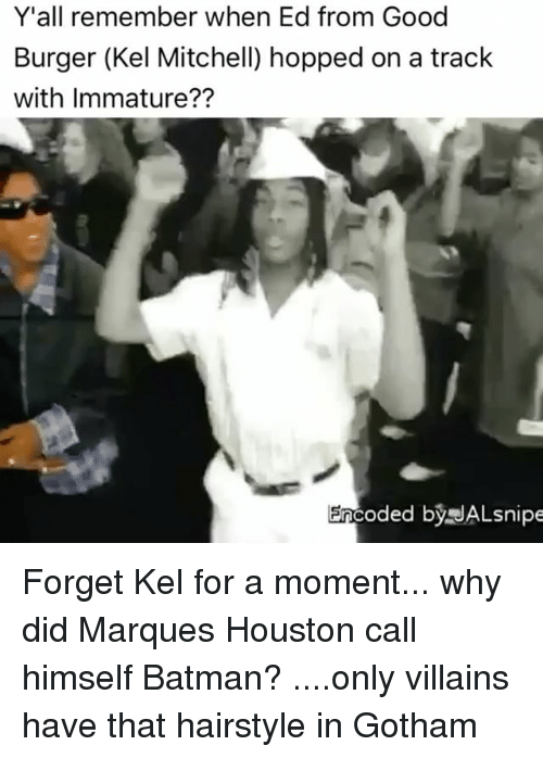 Memes, 🤖, and Eds: Y'all remember when Ed from Good  Burger (Kel Mitchell) hopped on a track  with Immature??  Encoded by JALsnipe Forget Kel for a moment... why did Marques Houston call himself Batman? ....only villains have that hairstyle in Gotham