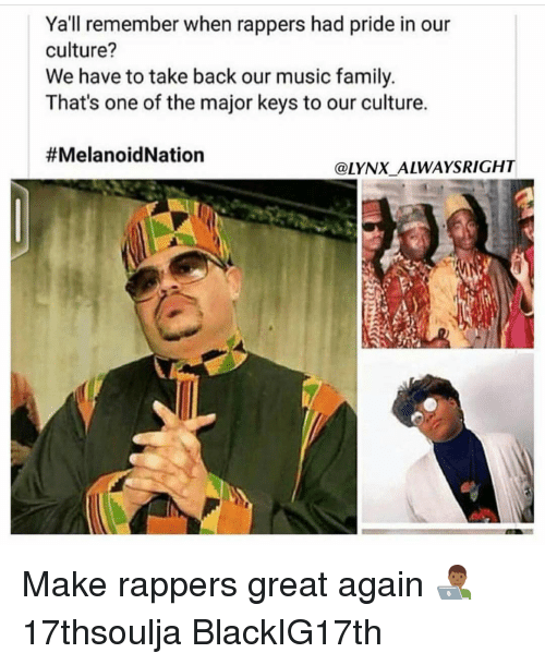 major key: Ya'll remember when rappers had pride in our  culture?  We have to take back our music family.  That's one of the major keys to our culture.  #MelanhoidNation  @LYNX ALWAYS RIGHT Make rappers great again 👨🏾💻 17thsoulja BlackIG17th