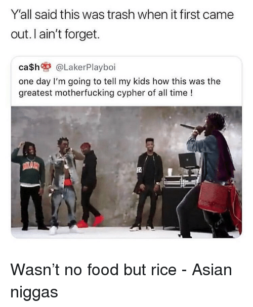 Asian, Cypher, and Food: Y'all said this was trash when it first came  out. I ain't forget.  ca$h @LakerPlayboi  one day I'm going to tell my kids how this was the  greatest motherfucking cypher of all time ! Wasn't no food but rice - Asian niggas