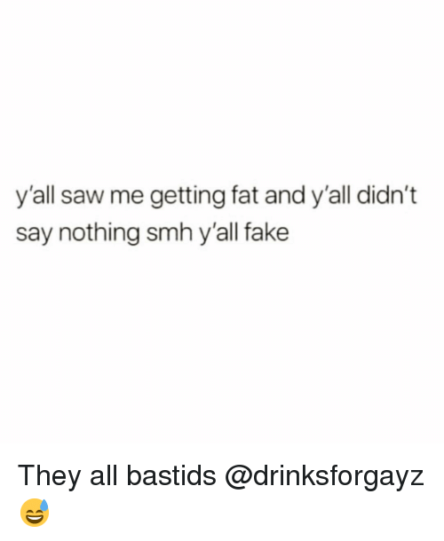 Fake, Funny, and Saw: y'all saw me getting fat and y'all didn't  say nothing smh y'all fake They all bastids @drinksforgayz 😅