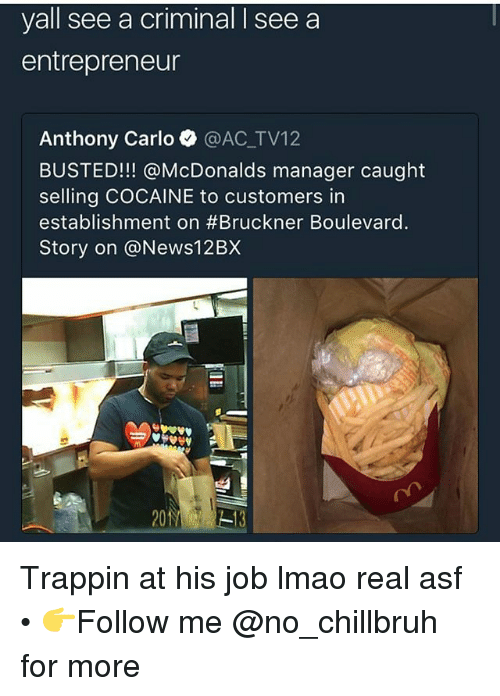 Funny, Lmao, and McDonalds: yall see a criminal I see a  entrepreneur  Anthony Carlo @AC_TV12  BUSTED!!! @McDonalds manager caught  selling COCAINE to customers in  establishment on #Bruckner Boulevard.  Story on @News12BX Trappin at his job lmao real asf • 👉Follow me @no_chillbruh for more
