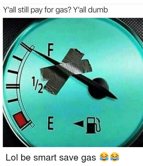 Dumb, Funny, and Lol: Yall still pay for gas? Y'all dumb Lol be smart save gas 😂😂