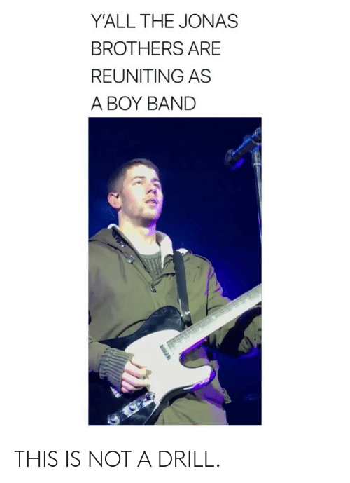 Jonas Brothers, Girl Memes, and Band: Y'ALL THE JONAS  BROTHERS ARE  REUNITING AS  A BOY BAND THIS IS NOT A DRILL.
