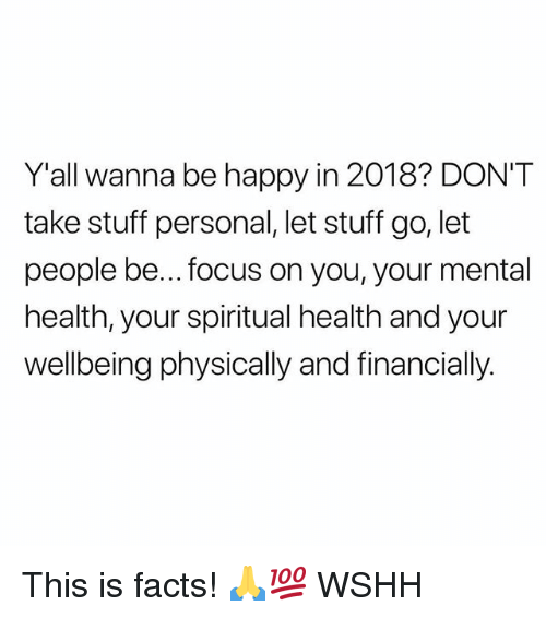 Facts, Memes, and Wshh: Y'all wanna be happy in 2018? DON'T  take stuff personal, let stuff go, let  people be... focus on you, your mental  health, your spiritual health and your  wellbeing physically and financially. This is facts! 🙏💯 WSHH